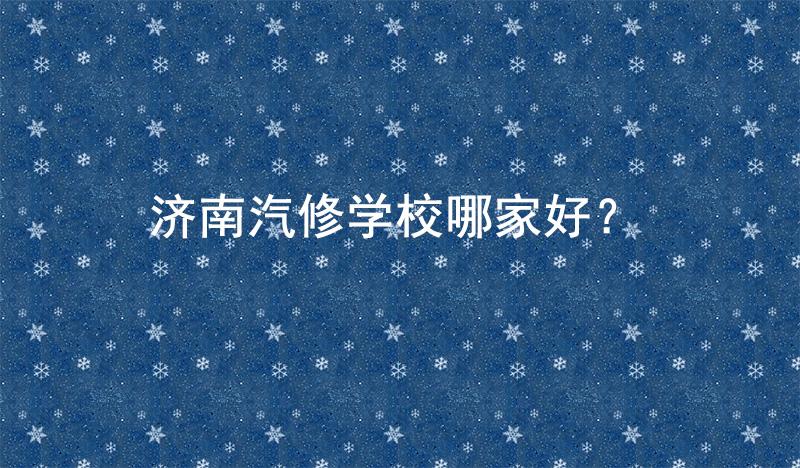济南汽修学校哪家好